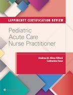 Lippincott Certification Review: Pediatric Acute Care Nurse Practitioner